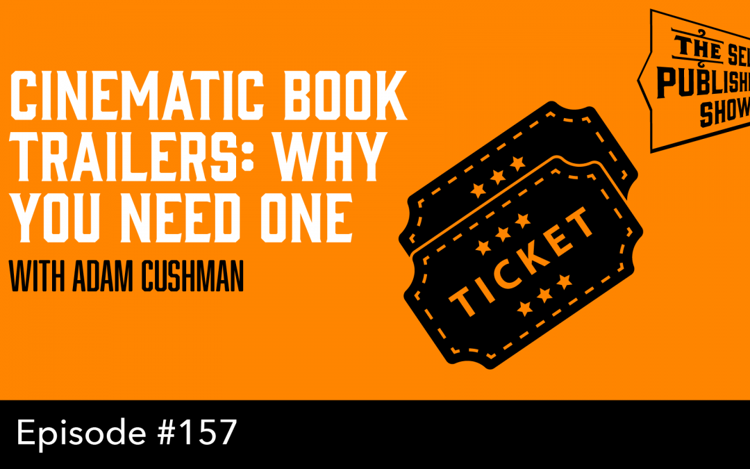 SPS-157: Cinematic Book Trailers: Why You Need One – with Adam Cushman
