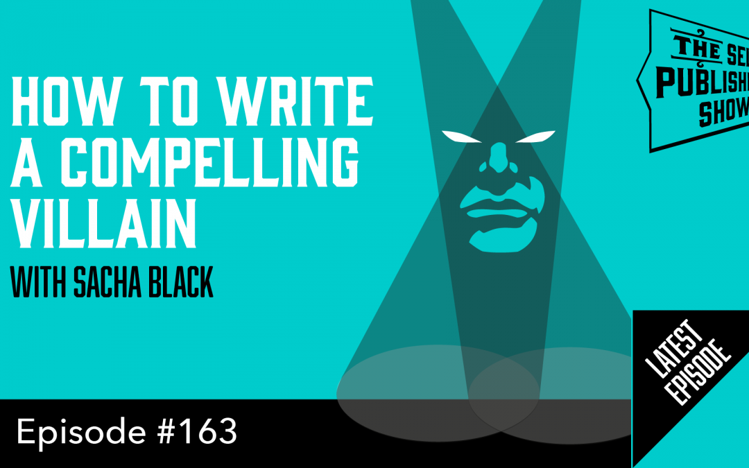 SPS-163: How To Write a Compelling Villain – with Sacha Black