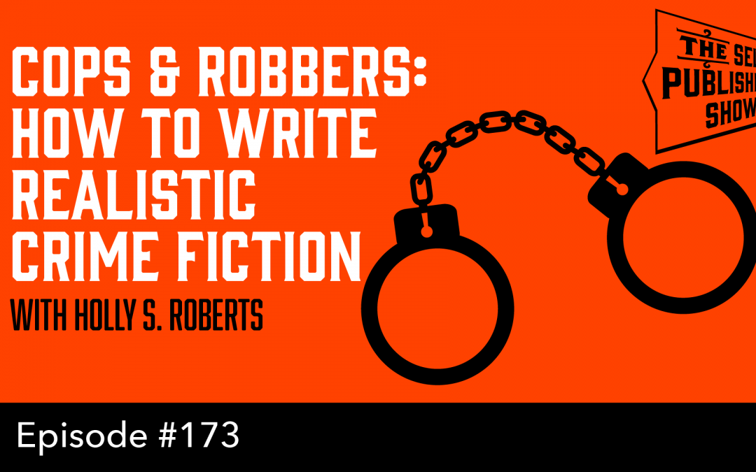 SPS-173: Cops & Robbers: How to Write Realistic Crime Fiction – with Holly S. Roberts