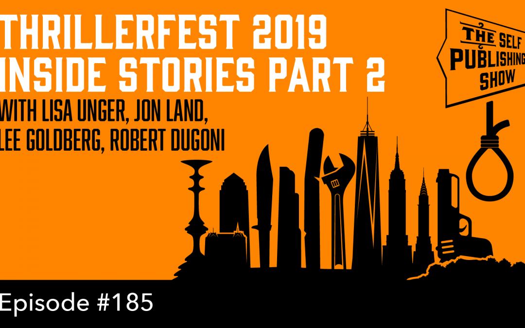 SPS-185: ThrillerFest 2019 Inside Stories Part 2 – with Lisa Unger, Jon Land, Lee Goldberg & Robert Dugoni