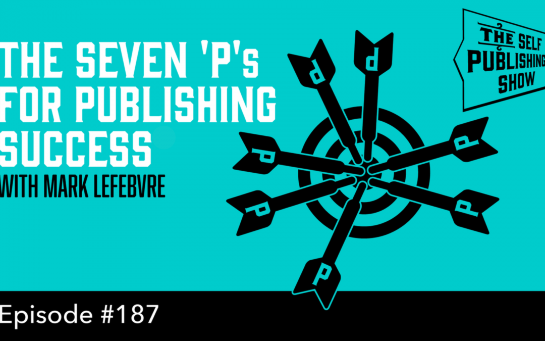 SPS-187: The Seven 'P's for Publishing Success – with Mark Lefebvre