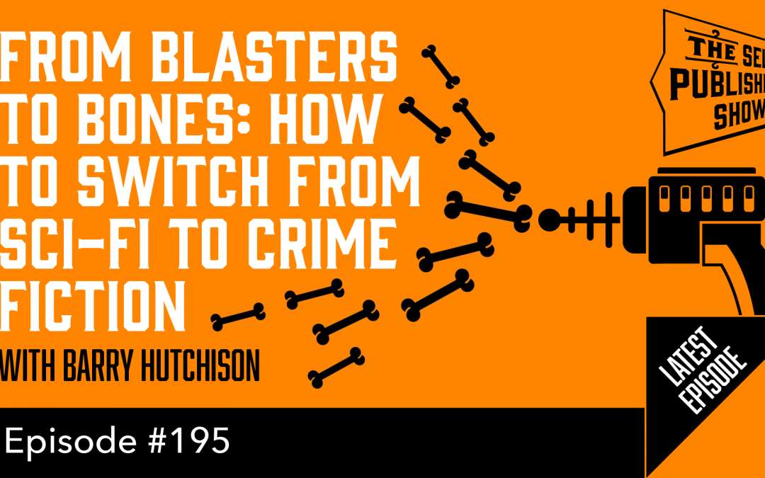 SPS-195: From Blasters to Bones: How to Switch from Sci-Fi to Crime Fiction – with Barry Hutchison
