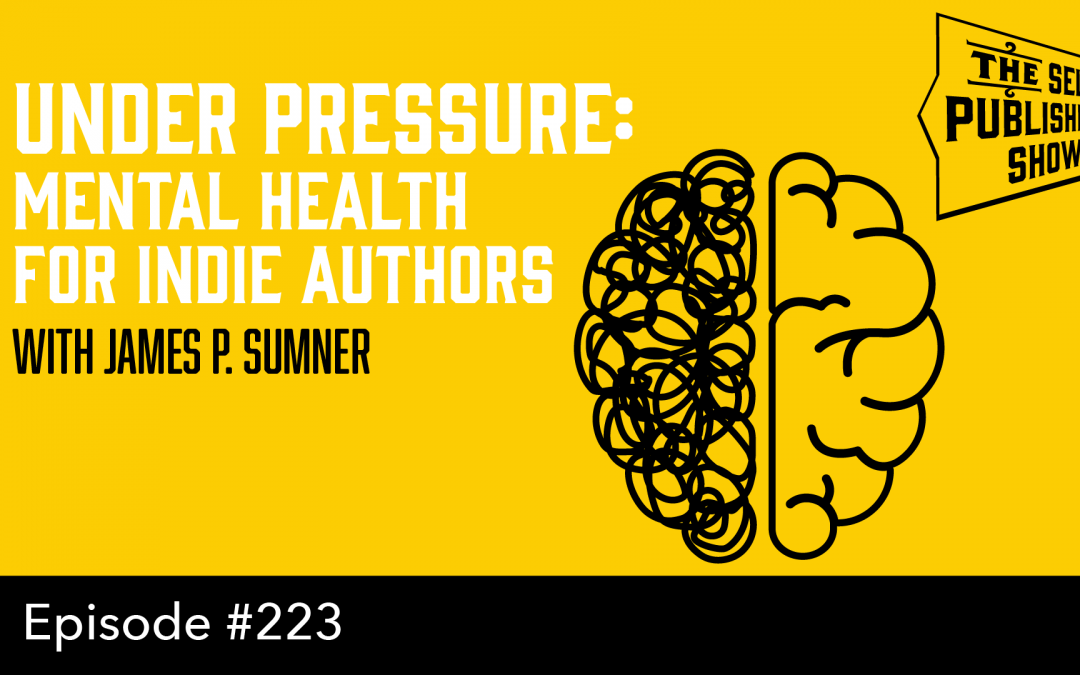 SPS-223: Under Pressure: Mental Health for Indie Authors – with James P. Sumner