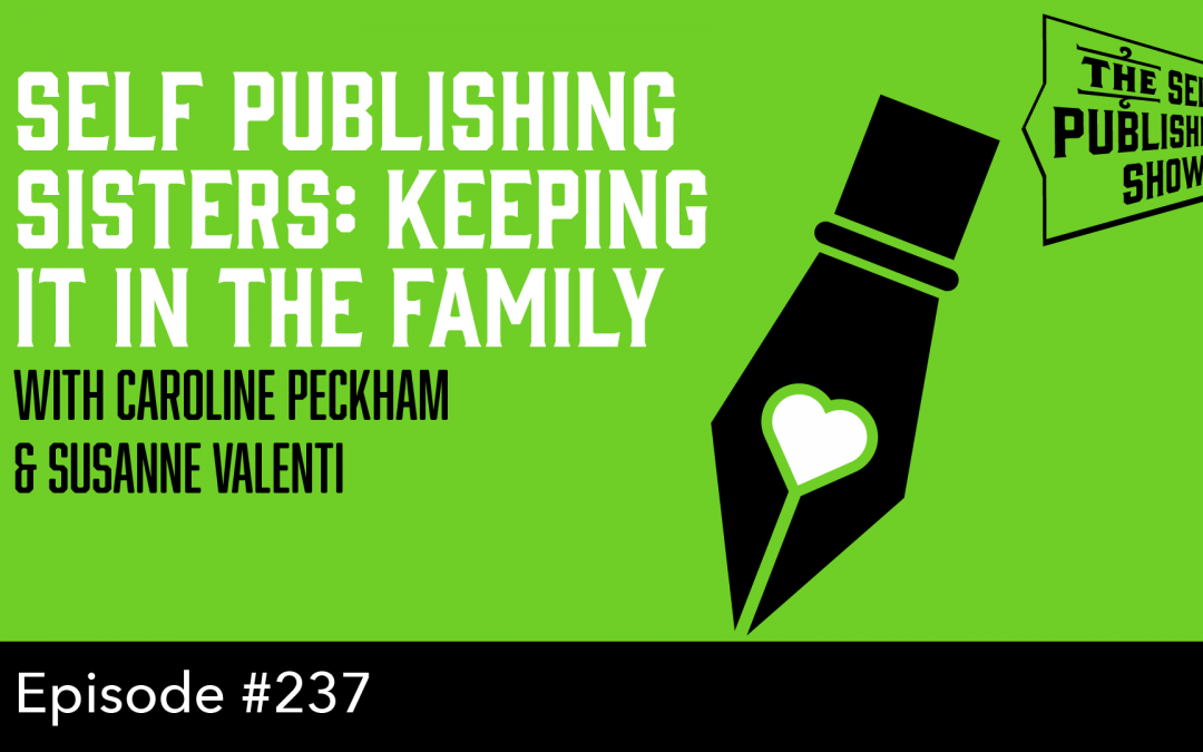 SPS-237: Self Publishing Sisters: Keeping it in the Family – with Caroline Peckham and Susanne Valenti