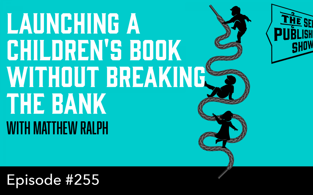 SPS-255: Launching a Children's Book without Breaking the Bank – with Matthew Ralph