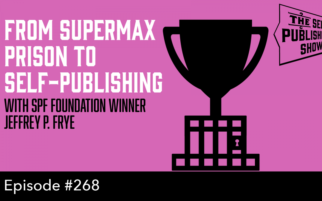 SPS-268: From Supermax Prison to Self-Publishing – with SPF Foundation Winner Jeffery P. Frye