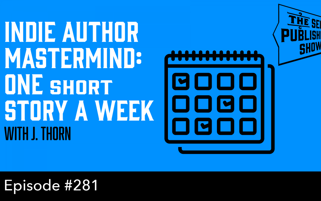SPS-281: Indie Author Mastermind: One Short Story a Week – with J. Thorn